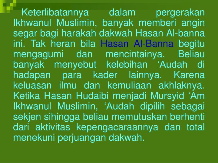 Keterlibatannya dalam pergerakan Ikhwanul Muslimin, banyak memberi angin segar bagi harakah dakwah Hasan Al-banna ini. Tak heran bila