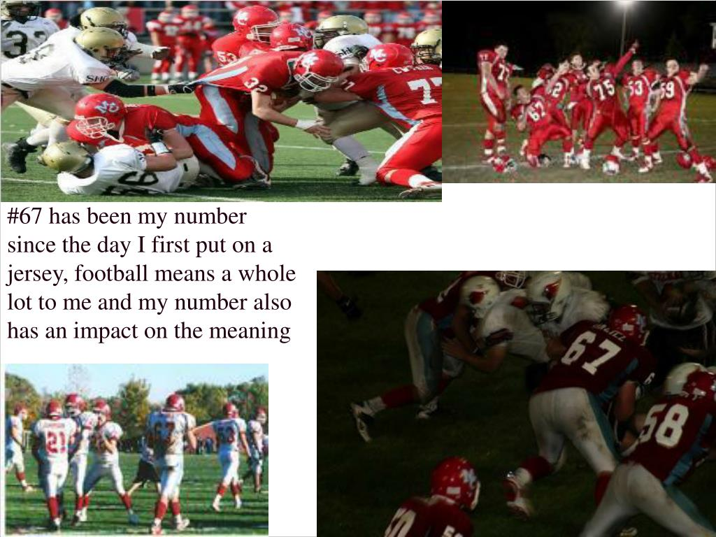 #67 has been my number since the day I first put on a jersey, football means a whole lot to me and my number also has an impact on the meaning