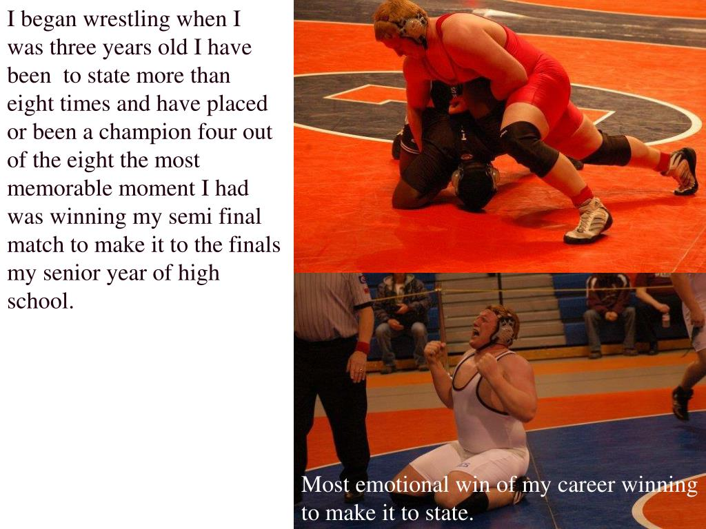 I began wrestling when I was three years old I have been  to state more than eight times and have placed or been a champion four out of the eight the most memorable moment I had was winning my semi final match to make it to the finals my senior year of high school.