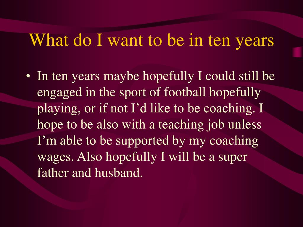 What do I want to be in ten years