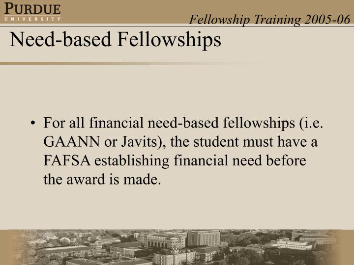 For all financial need-based fellowships (i.e. GAANN or Javits), the student must have a FAFSA establishing financial need before the award is made.