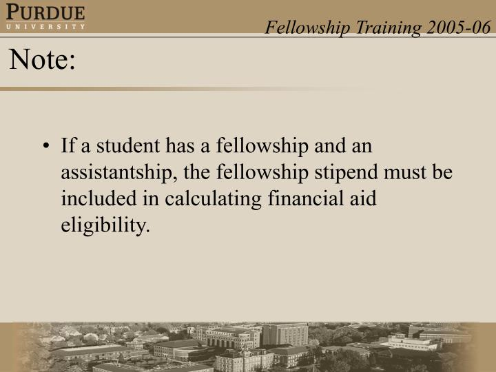 If a student has a fellowship and an assistantship, the fellowship stipend must be included in calculating financial aid eligibility.