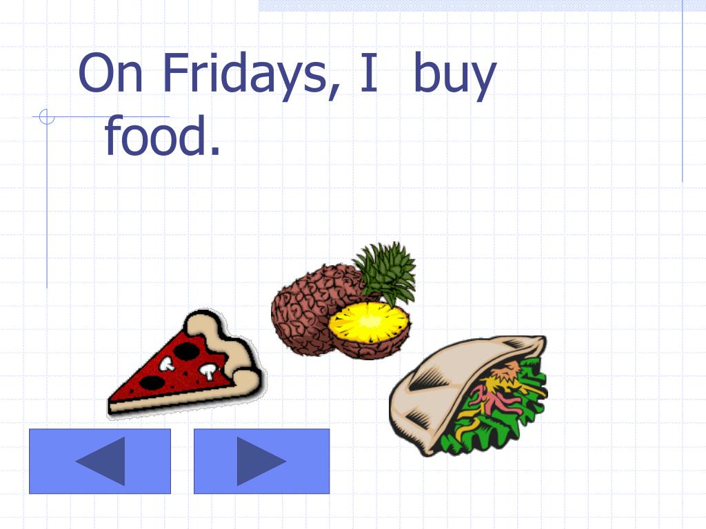 On Fridays, I  buy food.