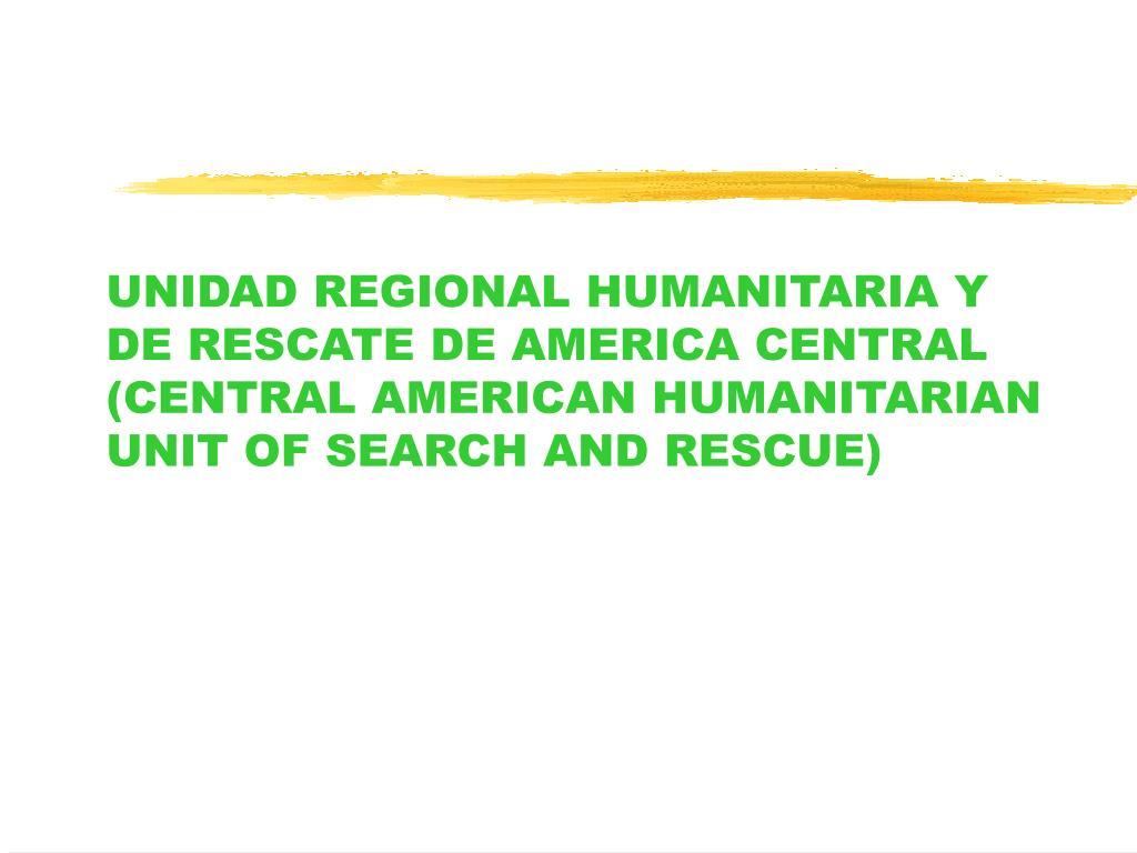 UNIDAD REGIONAL HUMANITARIA Y DE RESCATE DE AMERICA CENTRAL (CENTRAL AMERICAN HUMANITARIAN UNIT OF SEARCH AND RESCUE)