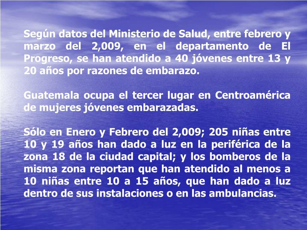 Según datos del Ministerio de Salud, entre febrero y marzo del 2,009, en el departamento de El Progreso, se han atendido a 40 jóvenes entre 13 y 20 años por razones de embarazo.