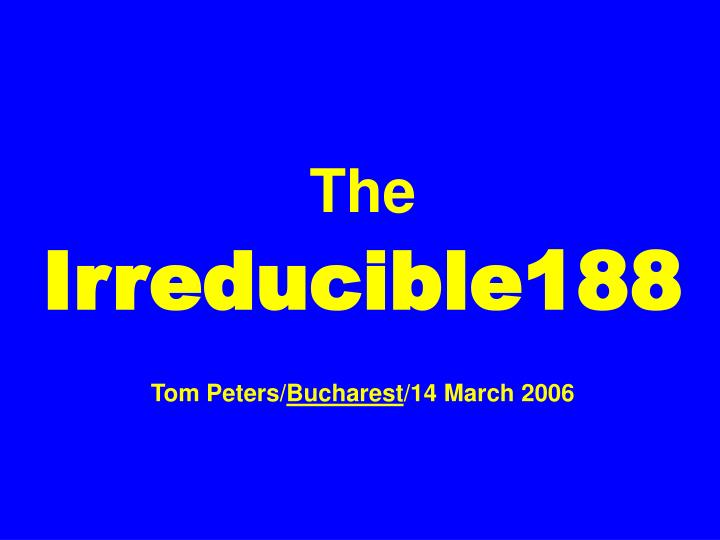 the irreducible188 tom peters bucharest 14 march 2006 n.