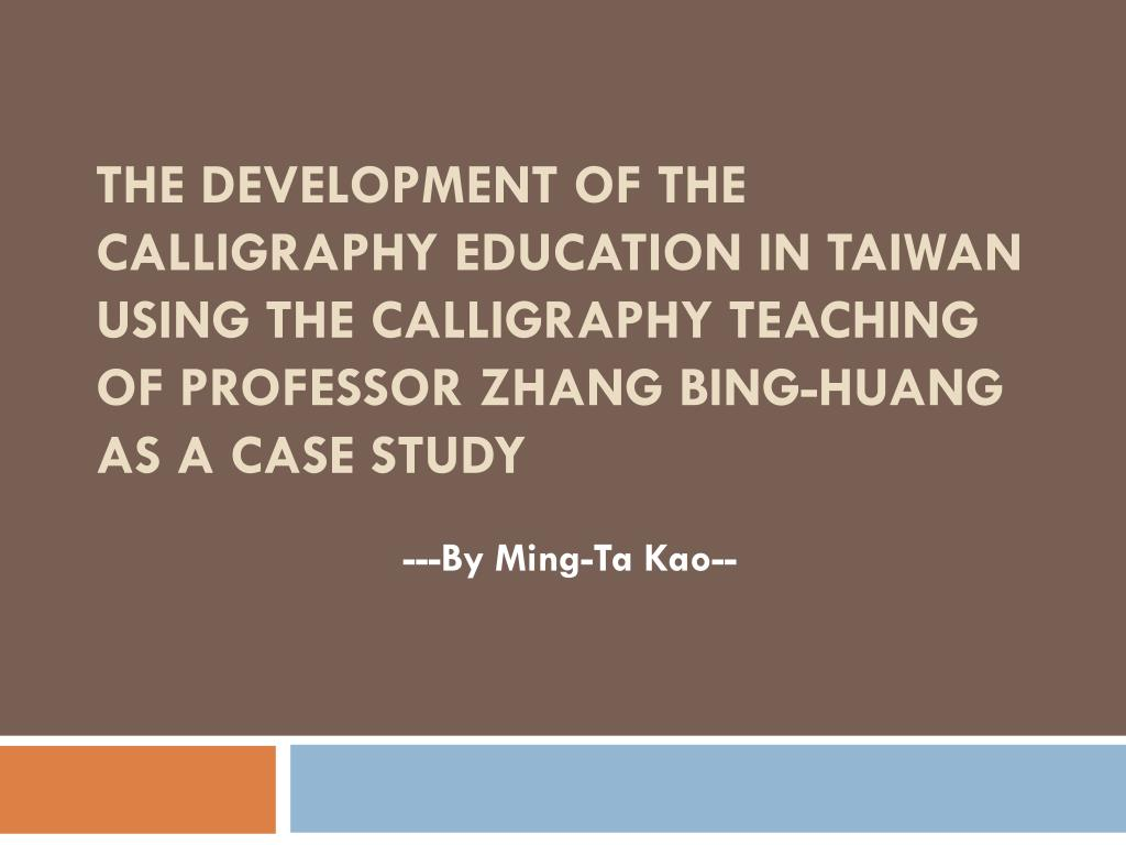 THE DEVELOPMENT OF THE CALLIGRAPHY EDUCATION IN TAIWAN USING THE CALLIGRAPHY TEACHING OF PROFESSOR ZHANG BING-HUANG AS A CASE STUDY