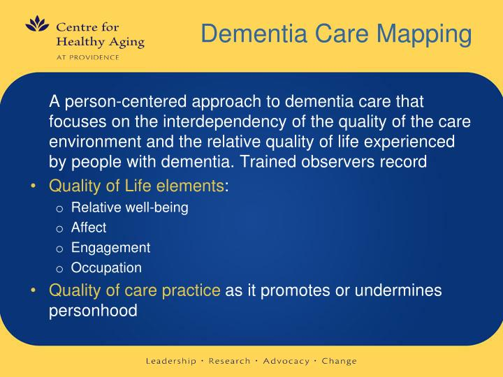 person centre care and dementia mapping In a recent article, a cluster randomized controlled trial was performed in dementia care settings, where two interventions were included, one person-centered care intervention and one using dementia care mapping (dcm.