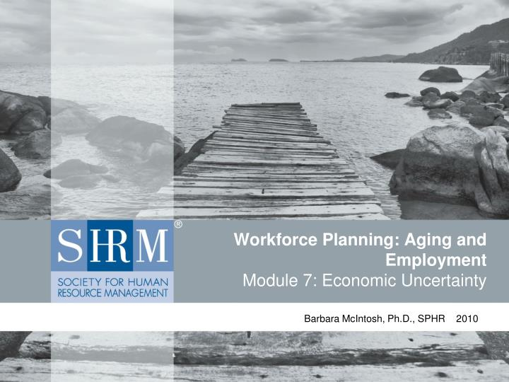 workforce planning aging and employment module 7 economic uncertainty n.