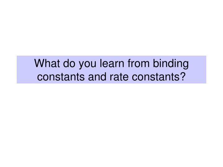 what do you learn from binding constants and rate constants n.