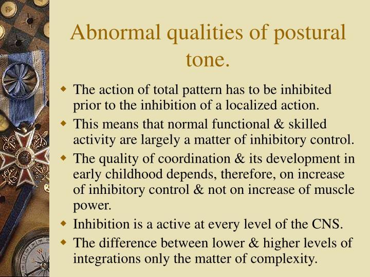 Abnormal qualities of postural tone.