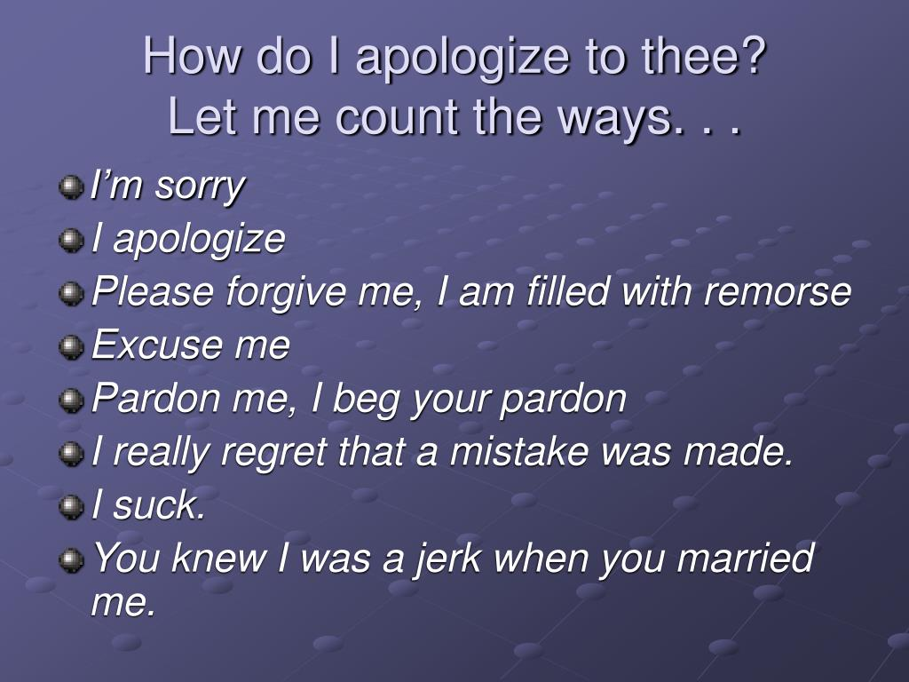 How do I apologize to thee?