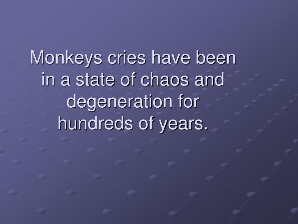 Monkeys cries have been in a state of chaos and degeneration for hundreds of years.