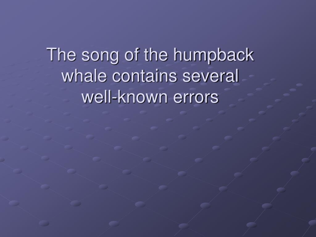 The song of the humpback whale contains several well-known errors
