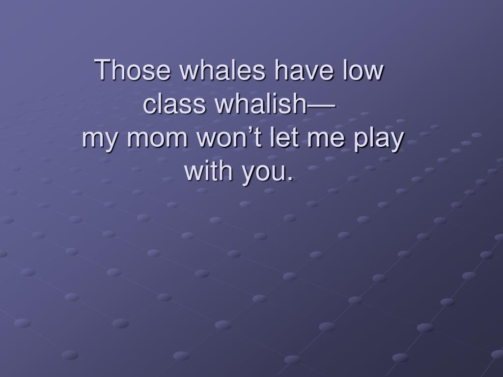 Those whales have low class whalish—