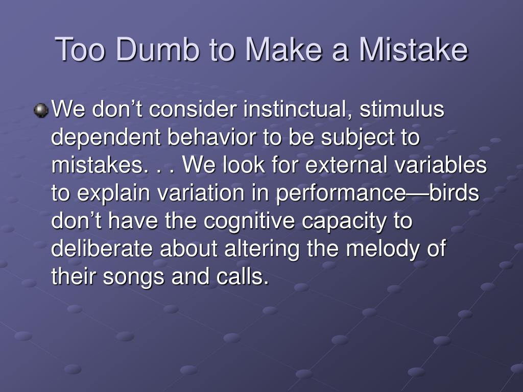 Too Dumb to Make a Mistake