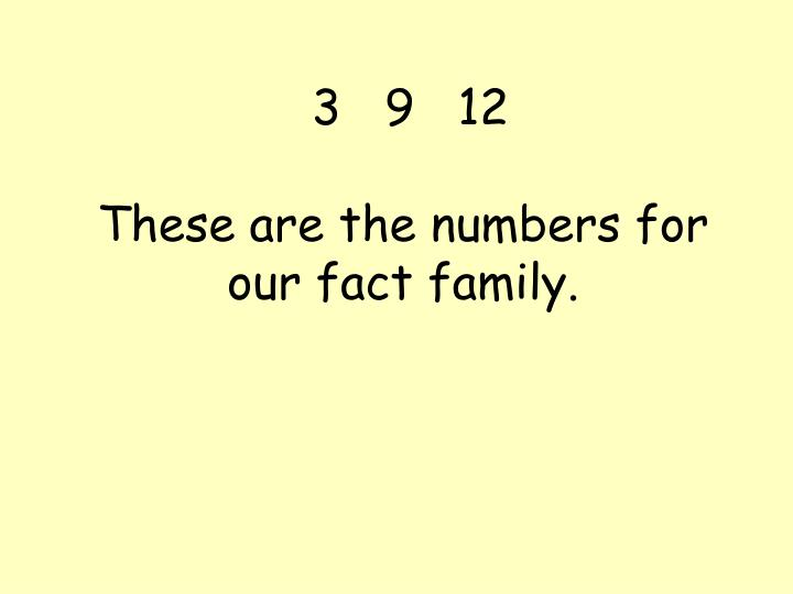 3 9 12 these are the numbers for our fact family