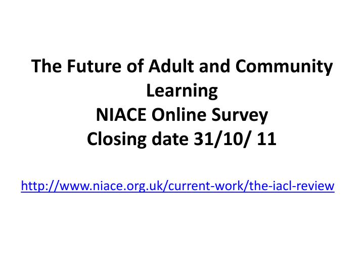 the future of adult and community learning niace online survey closing date 31 10 11 n.