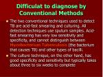 difficulat to diagnose by conventional methods