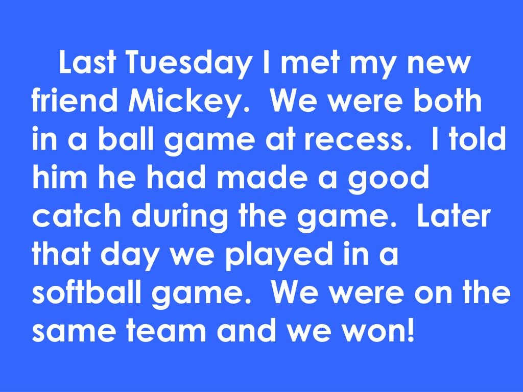 Last Tuesday I met my new friend Mickey.  We were both in a ball game at recess.  I told him he had made a good catch during the game.  Later that day we played in a softball game.  We were on the same team and we won!