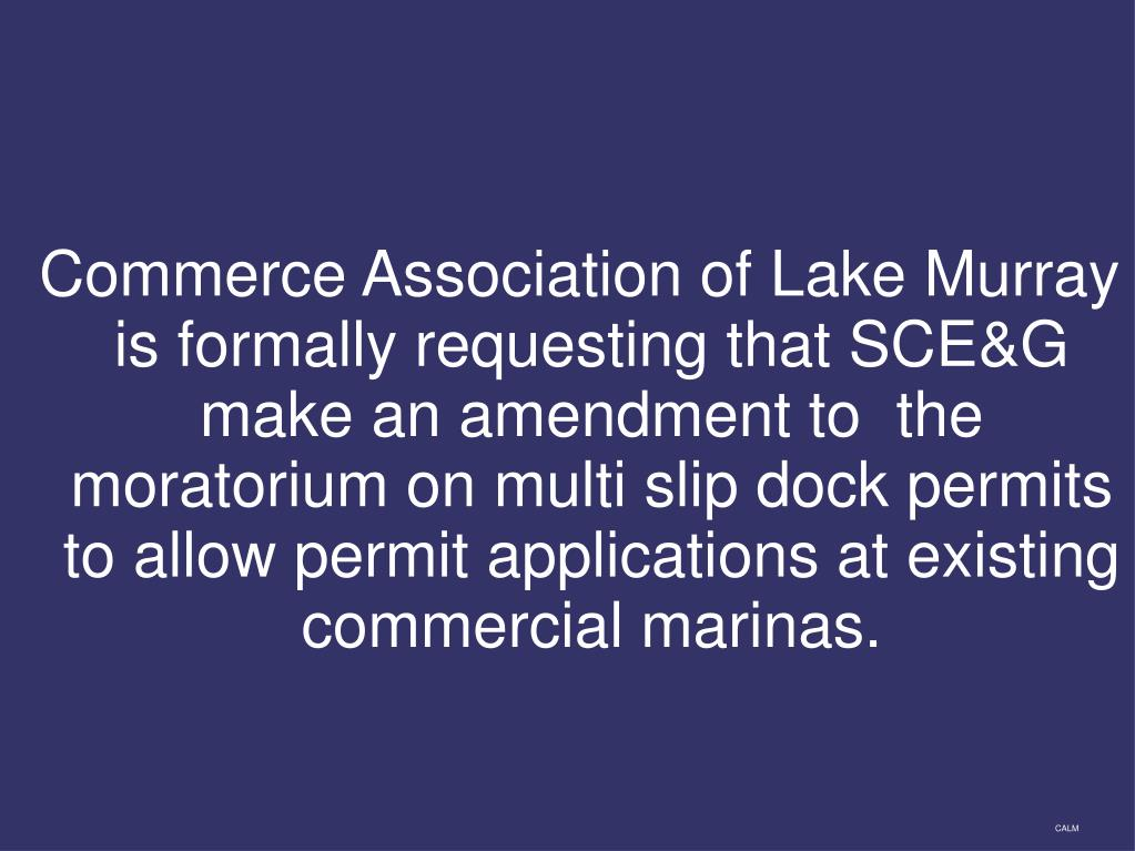 Commerce Association of Lake Murray is formally requesting that SCE&G make an amendment to  the moratorium on multi slip dock permits to allow permit applications at existing commercial marinas.