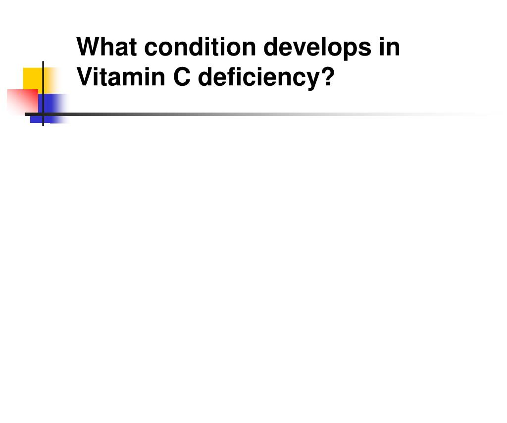 What condition develops in Vitamin C deficiency?