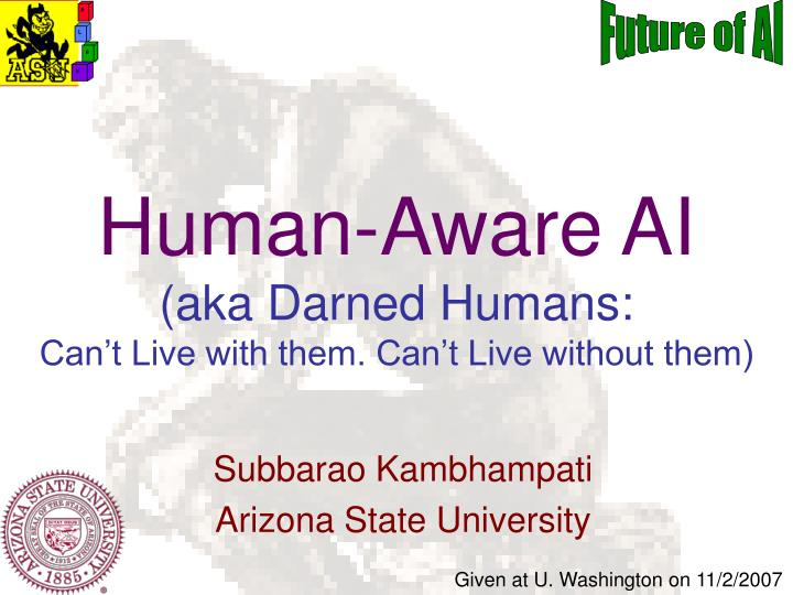 human aware ai aka darned humans can t live with them can t live without them n.