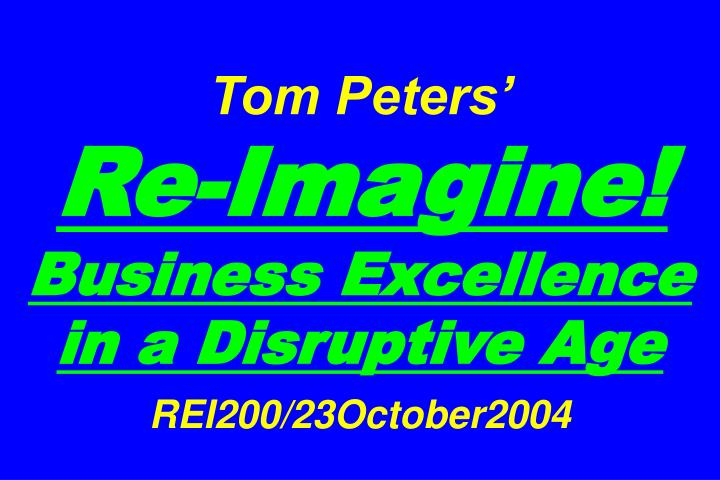 tom peters re imagine business excellence in a disruptive age rei200 23october2004 n.