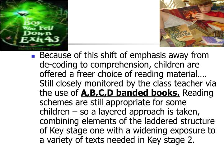 Because of this shift of emphasis away from de-coding to comprehension, children are offered a freer choice of reading material…. Still closely monitored by the class teacher via the use of