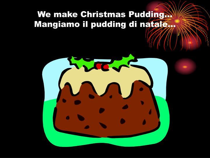 We make christmas pudding mangiamo il pudding di natale