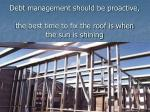 debt management should be proactive the best time to fix the roof is when the sun is shining