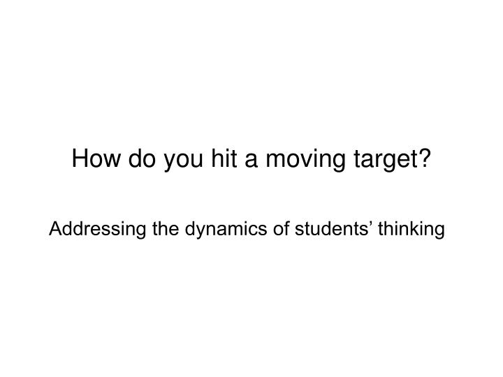 How do you hit a moving target?