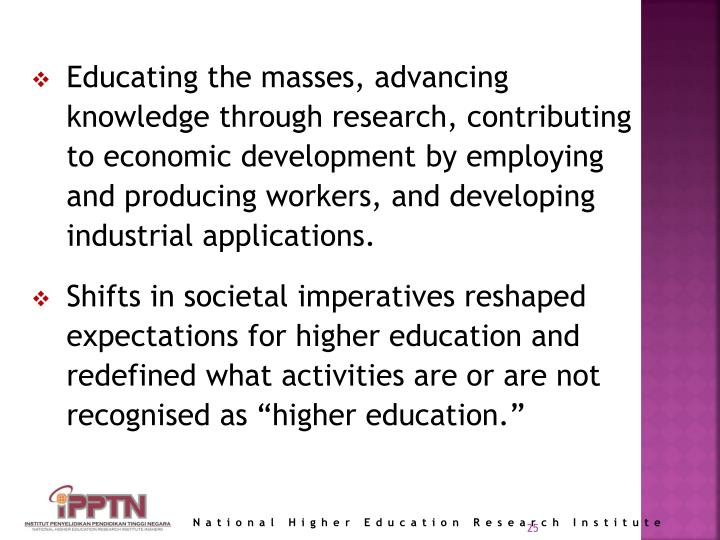 Educating the masses, advancing knowledge through research, contributing to economic development by employing and producing workers, and developing industrial applications.