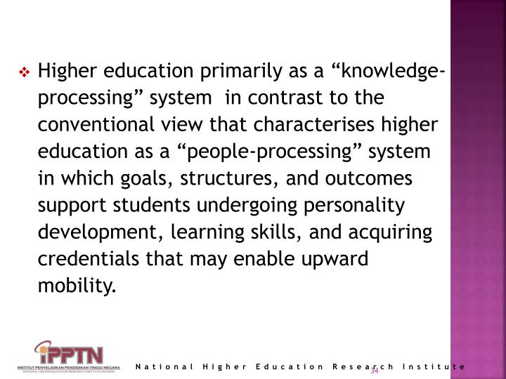 """Higher education primarily as a """"knowledge-processing"""" system  in contrast to the conventional view that characterises higher education as a """"people-processing"""" system in which goals, structures, and outcomes support students undergoing personality development, learning skills, and acquiring credentials that may enable upward mobility."""