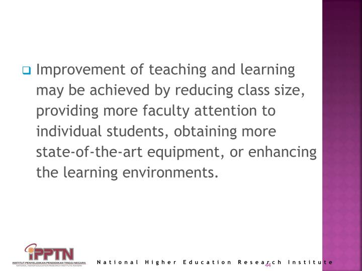 Improvement of teaching and learning may be achieved by reducing class size, providing more faculty attention to individual students, obtaining more state-of-the-art equipment, or enhancing the learning environments.