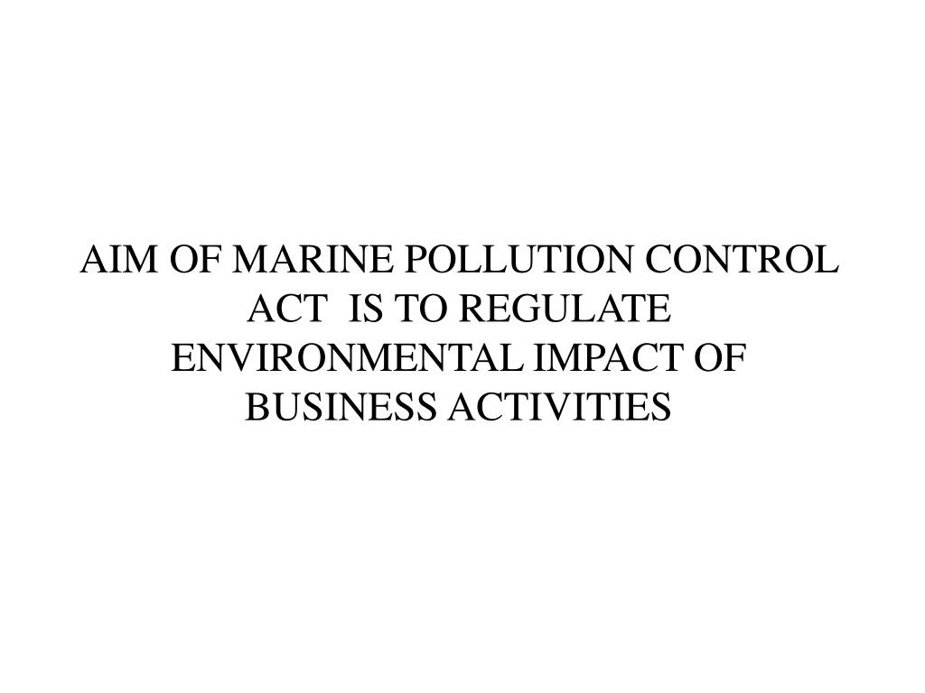 AIM OF MARINE POLLUTION CONTROL ACT  IS TO REGULATE ENVIRONMENTAL IMPACT OF BUSINESS ACTIVITIES