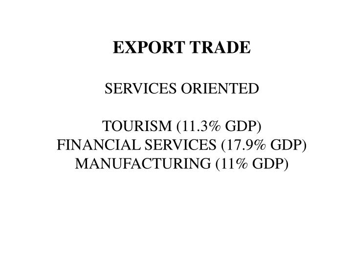 Export trade services oriented tourism 11 3 gdp financial services 17 9 gdp manufacturing 11 gdp