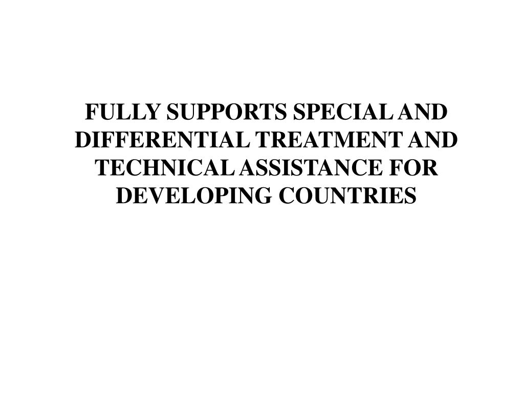 FULLY SUPPORTS SPECIAL AND DIFFERENTIAL TREATMENT AND TECHNICAL ASSISTANCE FOR DEVELOPING COUNTRIES