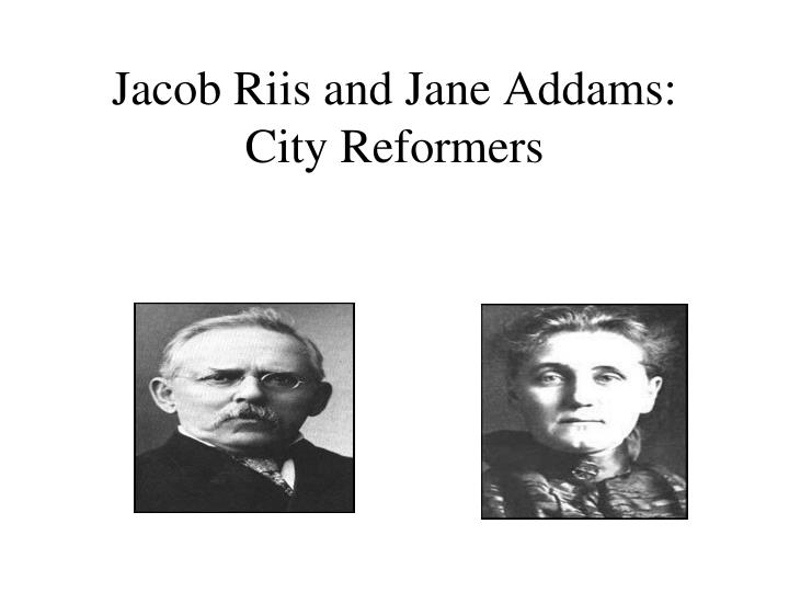 jacob riis jane addams essay This is a compilation of every word on the vocab list for chapter 28 of the american pageant-- even the obvious ones important: if using this.