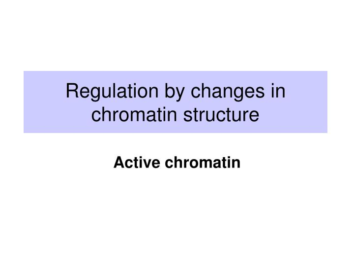 regulation by changes in chromatin structure n.