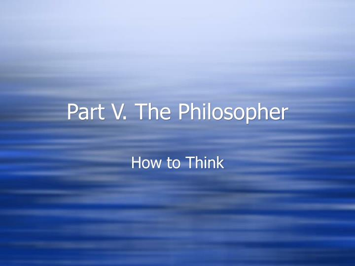 Part V. The Philosopher