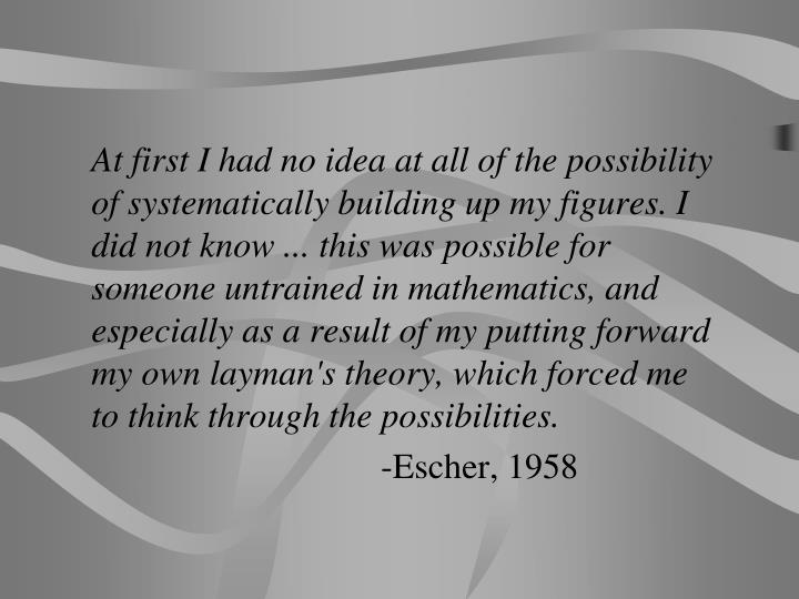 At first I had no idea at all of the possibility of systematically building up my figures. I did not know ... this was possible for someone untrained in mathematics, and especially as a result of my putting forward my own layman's theory, which forced me to think through the possibilities.