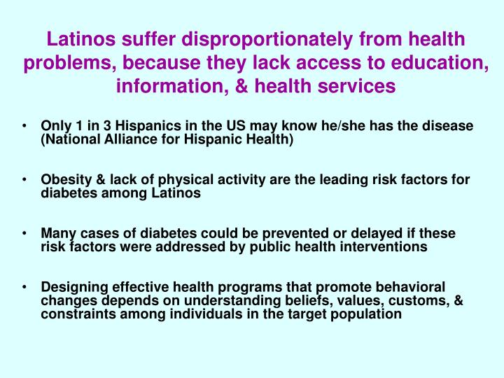 Latinos suffer disproportionately from health problems, because they lack access to education, infor...