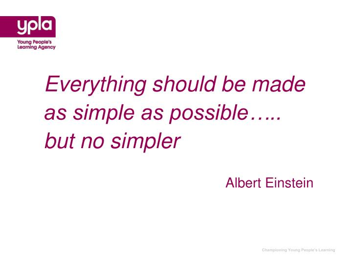 Everything should be made as simple as possible….. but no simpler
