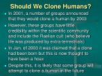 should we clone humans