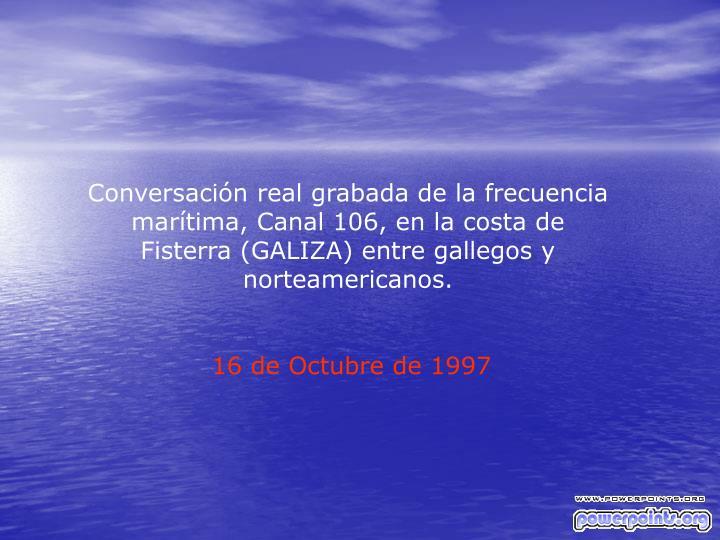 Conversación real grabada de la frecuencia marítima, Canal 106, en la costa de Fisterra (GALIZA) e...