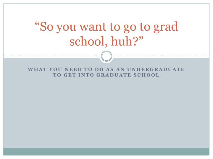 So you want to go to grad school huh