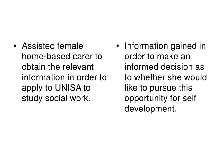 Assisted female home-based carer to obtain the relevant information in order to apply to UNISA to study social work.