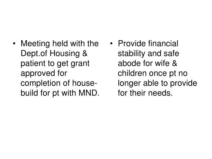 Meeting held with the Dept.of Housing & patient to get grant approved for completion of house-build for pt with MND.