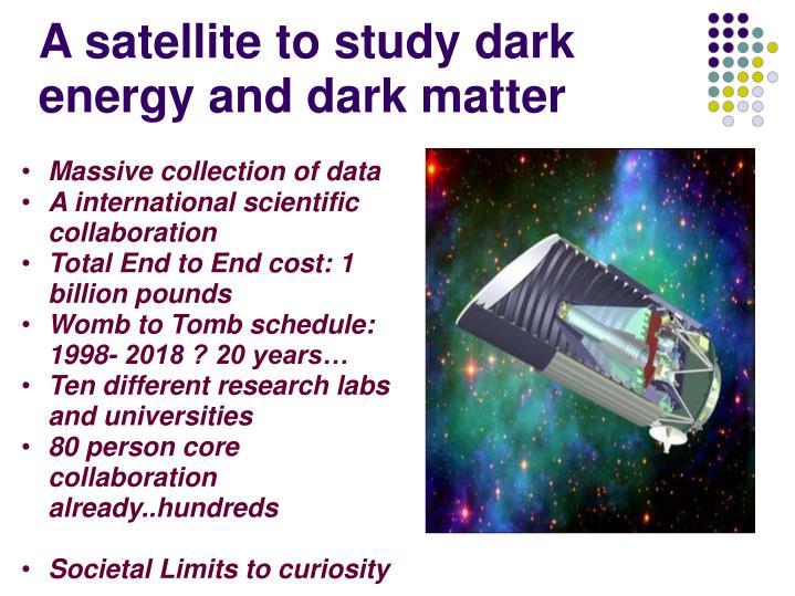 A satellite to study dark energy and dark matter